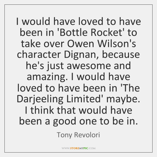 I would have loved to have been in 'Bottle Rocket' to take ...