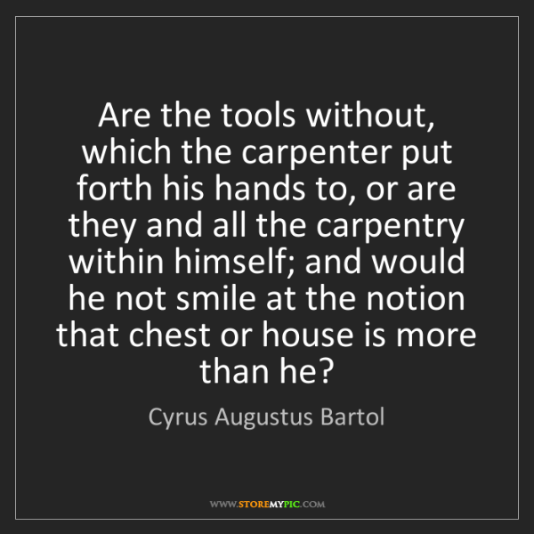 Cyrus Augustus Bartol: Are the tools without, which the carpenter put forth...
