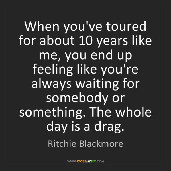 Ritchie Blackmore: When you've toured for about 10 years like me, you end...