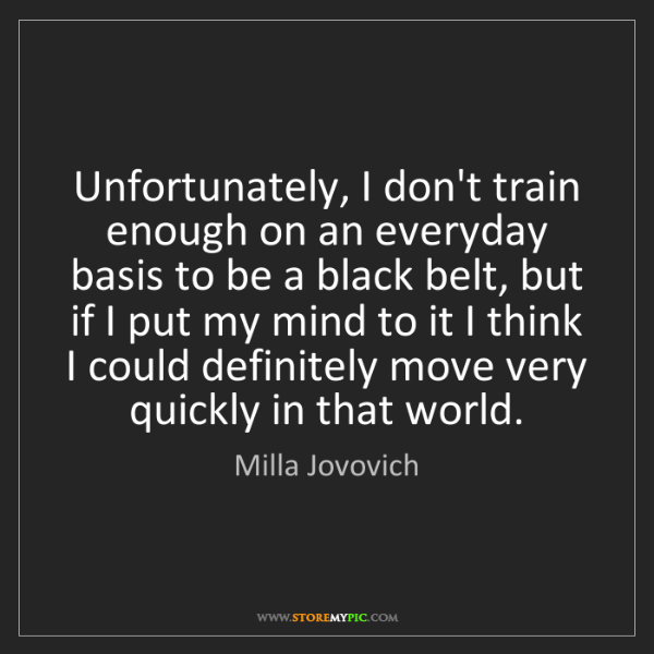 Milla Jovovich: Unfortunately, I don't train enough on an everyday basis...