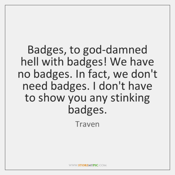 Badges, to god-damned hell with badges! We have no badges. In fact, ...