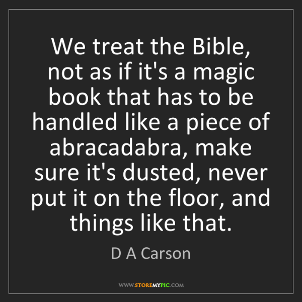 D A Carson: We treat the Bible, not as if it's a magic book that...