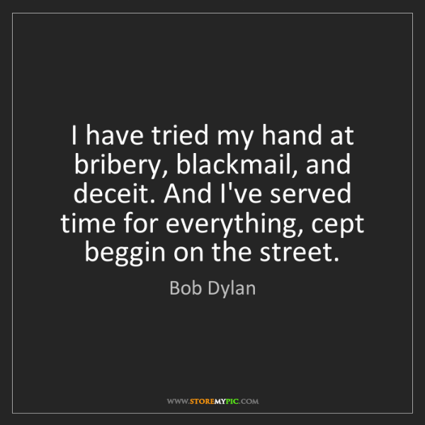 Bob Dylan: I have tried my hand at bribery, blackmail, and deceit....