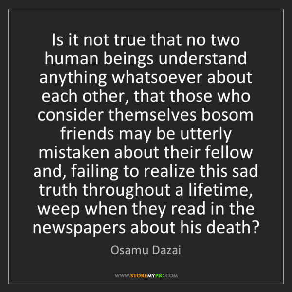 Osamu Dazai: Is it not true that no two human beings understand anything...