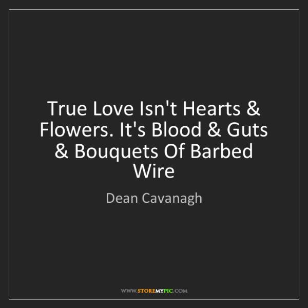 Dean Cavanagh: True Love Isn't Hearts & Flowers. It's Blood & Guts &...