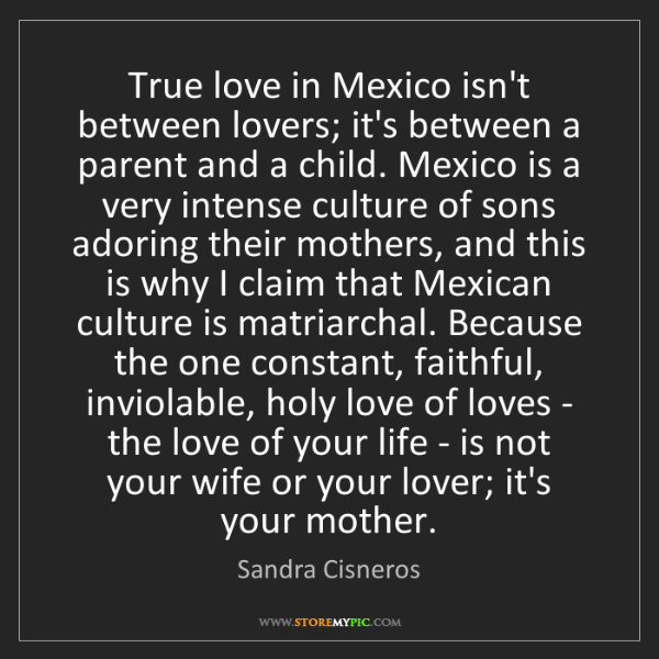 Sandra Cisneros: True love in Mexico isn't between lovers; it's between...