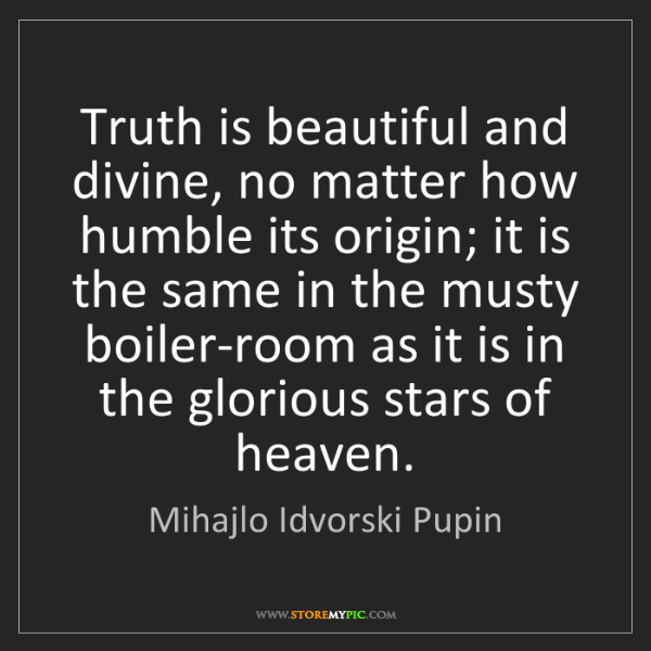 Mihajlo Idvorski Pupin: Truth is beautiful and divine, no matter how humble its...