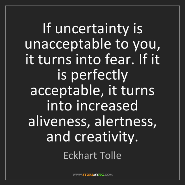 Eckhart Tolle: If uncertainty is unacceptable to you, it turns into...