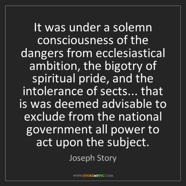 Joseph Story: It was under a solemn consciousness of the dangers from...