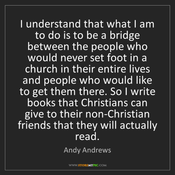 Andy Andrews: I understand that what I am to do is to be a bridge between...
