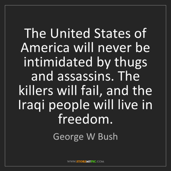 George W Bush: The United States of America will never be intimidated...
