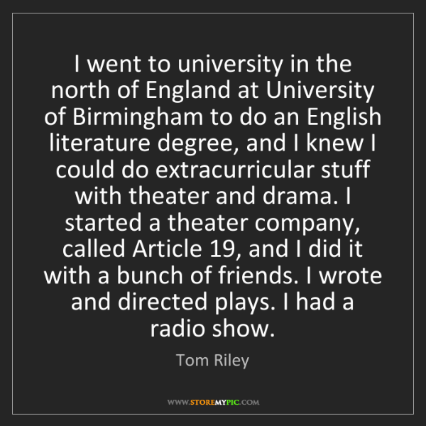 Tom Riley: I went to university in the north of England at University...