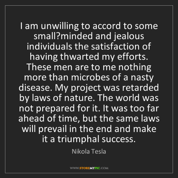 Nikola Tesla: I am unwilling to accord to some small?minded and jealous...