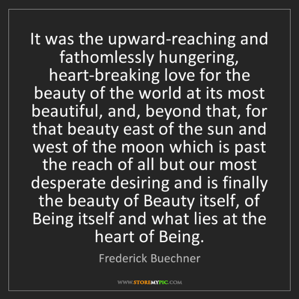 Frederick Buechner: It was the upward-reaching and fathomlessly hungering,...