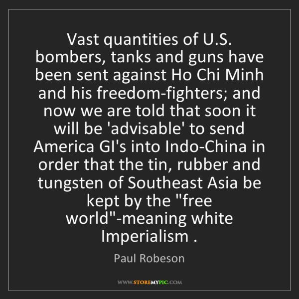 Paul Robeson: Vast quantities of U.S. bombers, tanks and guns have...