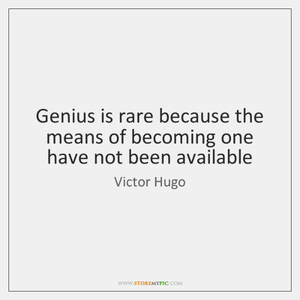 Genius is rare because the means of becoming one have not been ...