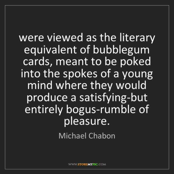 Michael Chabon: were viewed as the literary equivalent of bubblegum cards,...