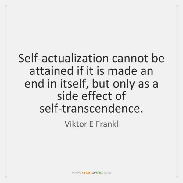 Self-actualization cannot be attained if it is made an end in itself, ...