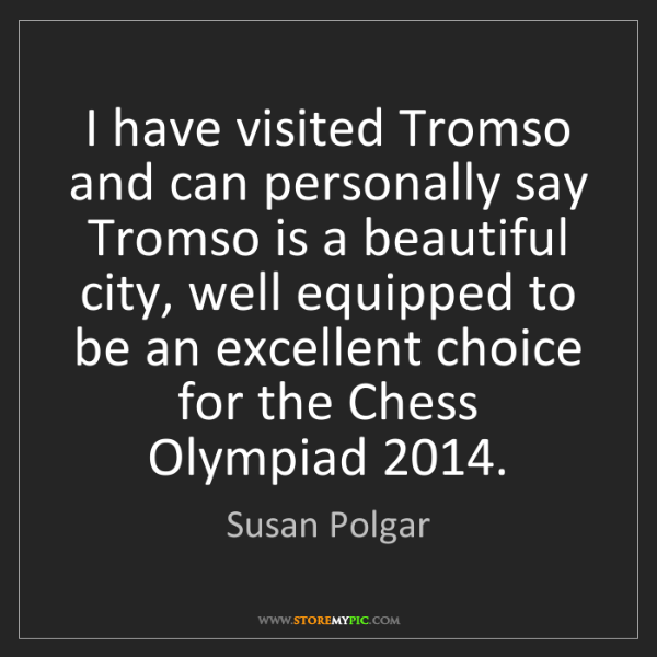 Susan Polgar: I have visited Tromso and can personally say Tromso is...