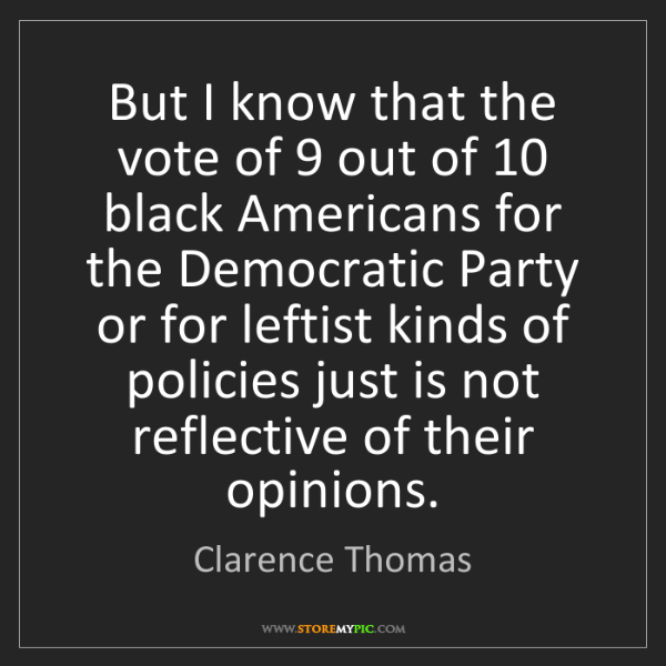 Clarence Thomas: But I know that the vote of 9 out of 10 black Americans...