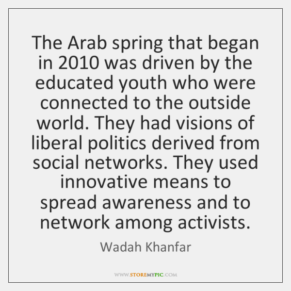 The Arab spring that began in 2010 was driven by the educated youth ...