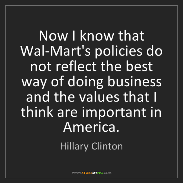 Hillary Clinton: Now I know that Wal-Mart's policies do not reflect the...