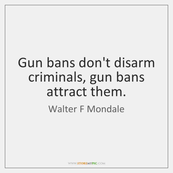 Gun bans don't disarm criminals, gun bans attract them.