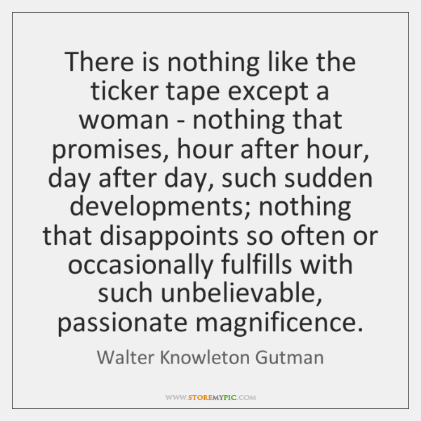 There is nothing like the ticker tape except a woman - nothing ...
