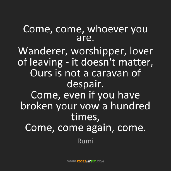 Rumi: Come, come, whoever you are.   Wanderer, worshipper,...