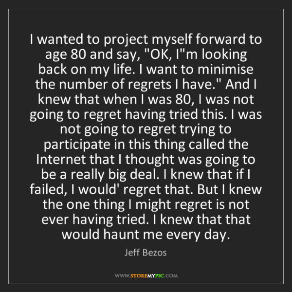Jeff Bezos: I wanted to project myself forward to age 80 and say,...