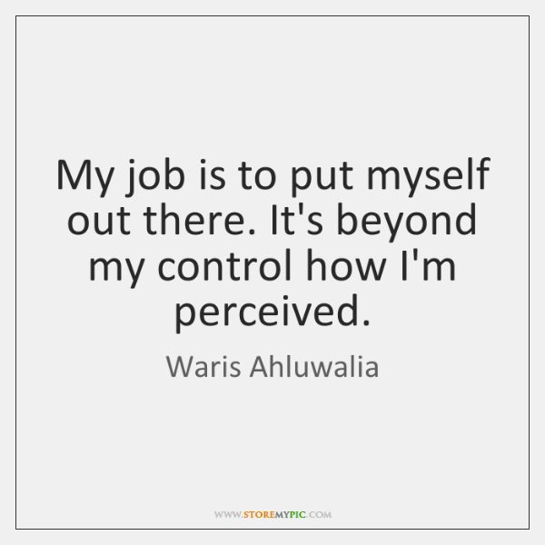 My job is to put myself out there. It's beyond my control ...