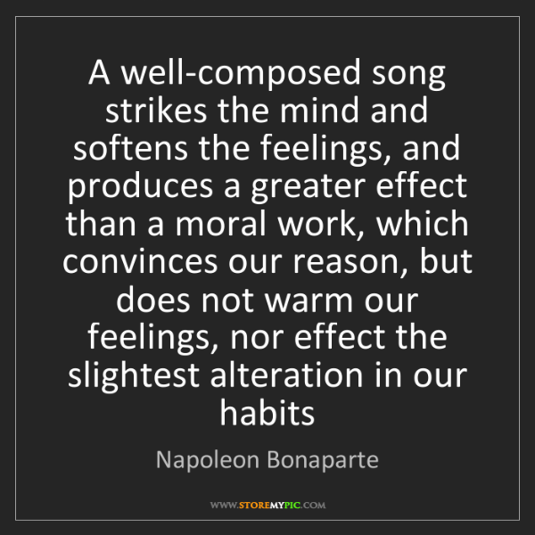 Napoleon Bonaparte: A well-composed song strikes the mind and softens the...