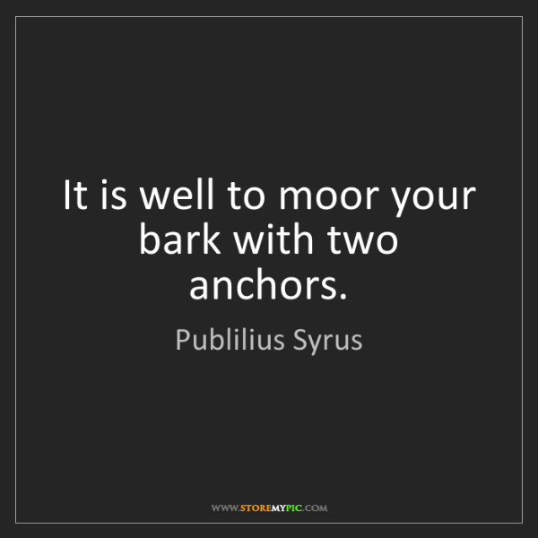 Publilius Syrus: It is well to moor your bark with two anchors.
