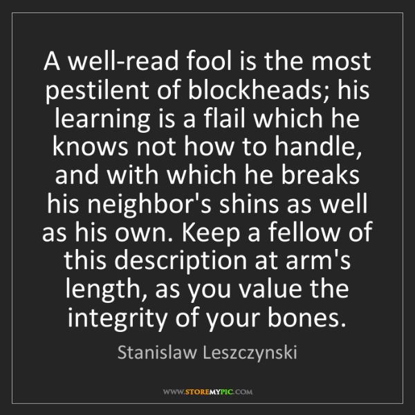 Stanislaw Leszczynski: A well-read fool is the most pestilent of blockheads;...