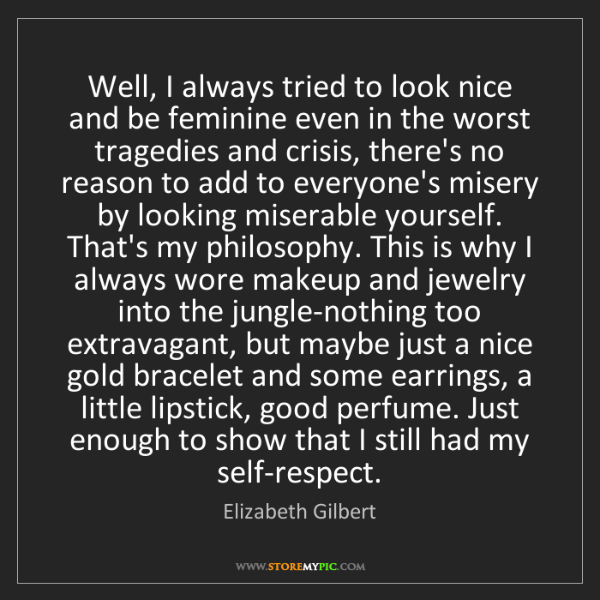 Elizabeth Gilbert: Well, I always tried to look nice and be feminine even...