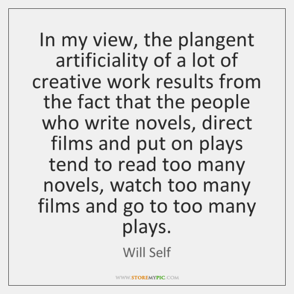 In my view, the plangent artificiality of a lot of creative work ...