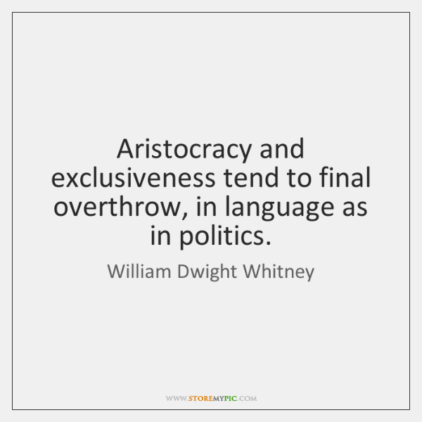 Aristocracy and exclusiveness tend to final overthrow, in language as in politics.