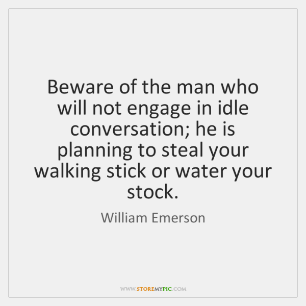 Beware of the man who will not engage in idle conversation; he ...
