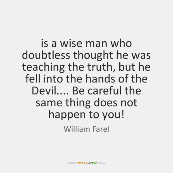 is a wise man who doubtless thought he was teaching the truth, ...
