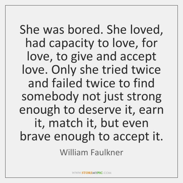 She was bored. She loved, had capacity to love, for love, to ...