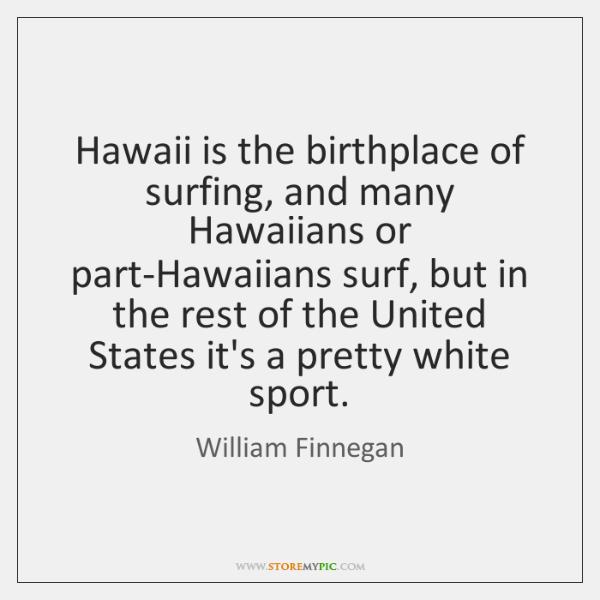 Hawaii is the birthplace of surfing, and many Hawaiians or part-Hawaiians surf, ...