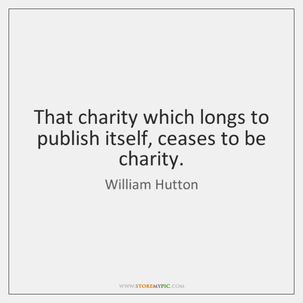 That charity which longs to publish itself, ceases to be charity.
