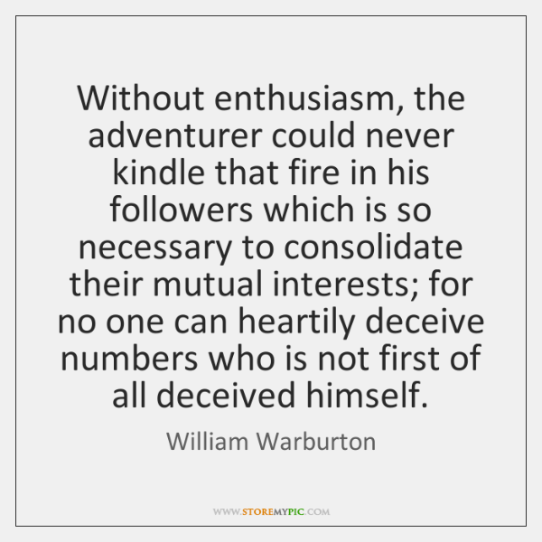 Without enthusiasm, the adventurer could never kindle that fire in his followers ...