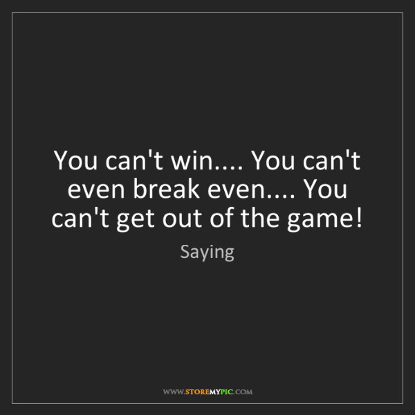 Saying: You can't win.... You can't even break even.... You can't...