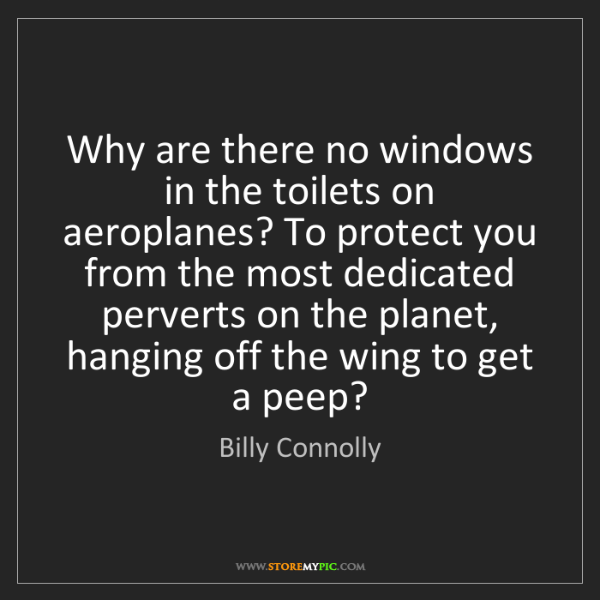 Billy Connolly: Why are there no windows in the toilets on aeroplanes?...