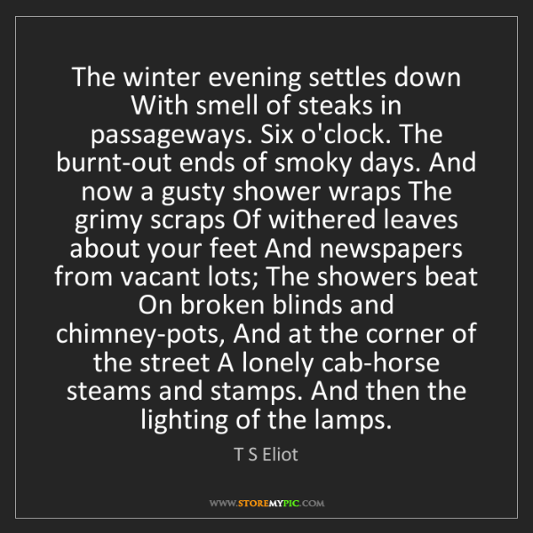 T S Eliot: The winter evening settles down With smell of steaks...