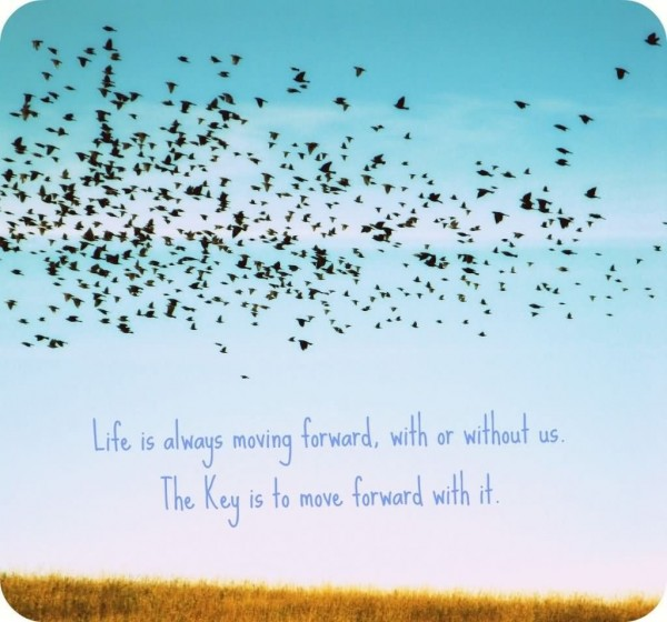 Life is always moving forward with or without us the key is to move forward with it