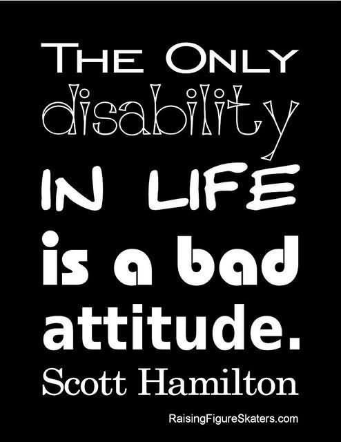 The only disability in life is a bad attitude scott hamilton