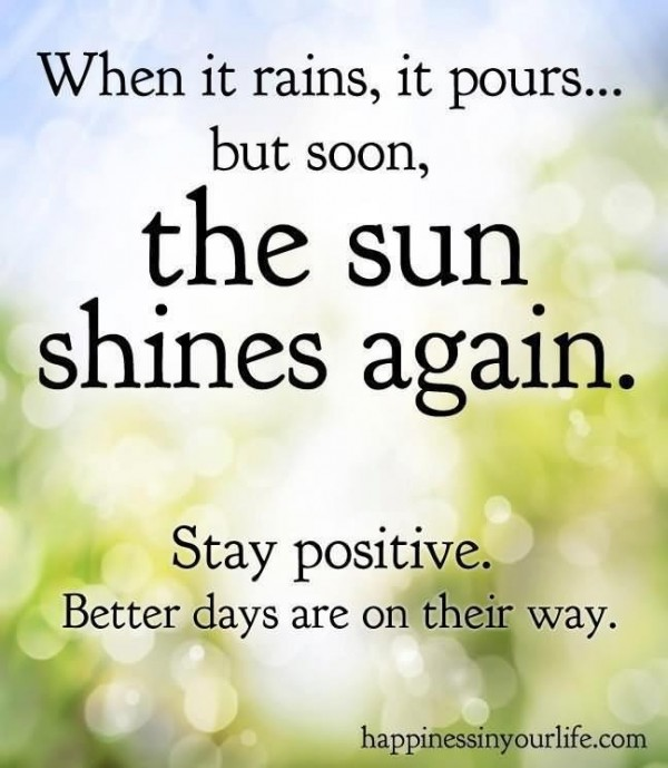 When it rains it pours but soon the sun shines again stay positive better days are on t