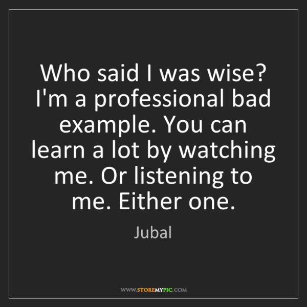 Jubal: Who said I was wise? I'm a professional bad example....